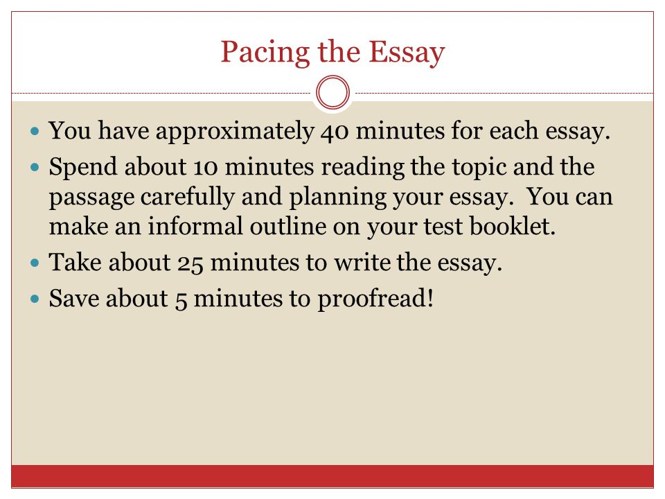 Pacing the Essay You have approximately 40 minutes for each essay. Spend about 10 minutes reading the topic and the passage carefully and planning you