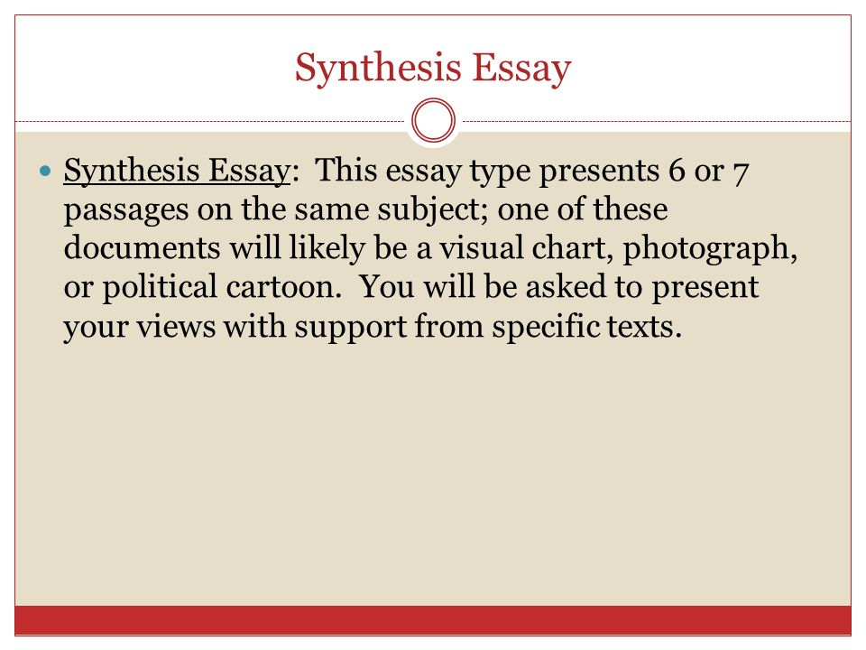 Synthesis Essay Synthesis Essay: This essay type presents 6 or 7 passages on the same subject; one of these documents will likely be a visual chart, photograph, or political cartoon.