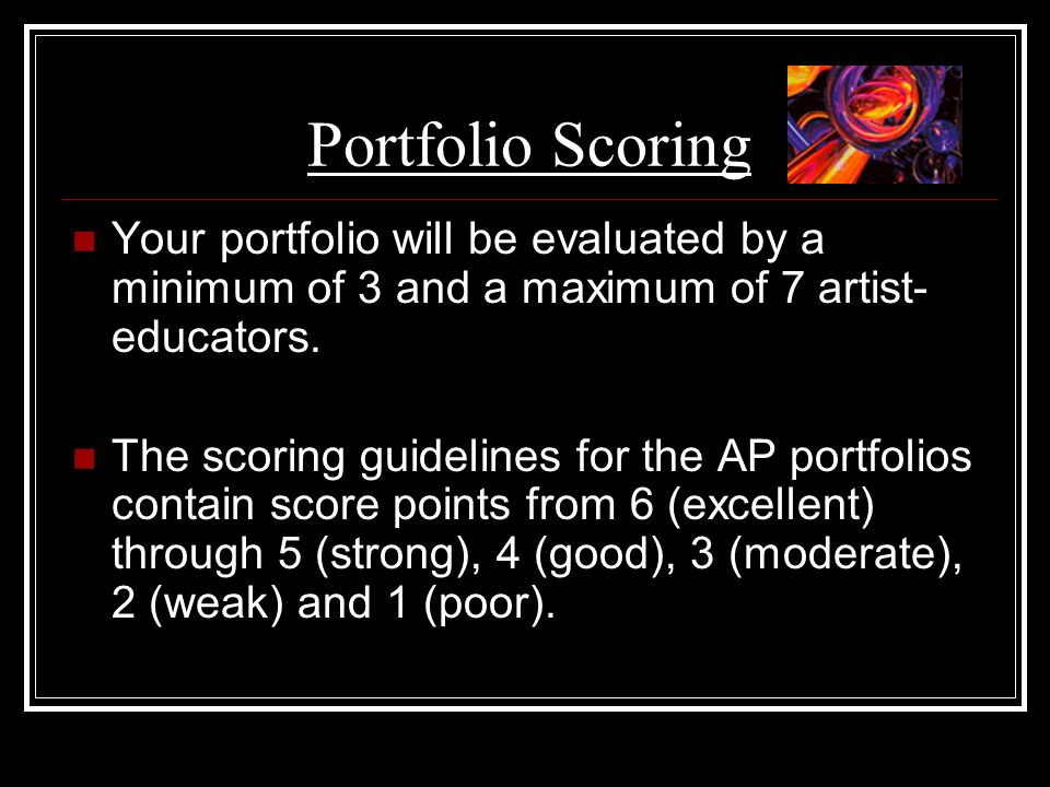 Portfolio Scoring Your portfolio will be evaluated by a minimum of 3 and a maximum of 7 artist- educators. The scoring guidelines for the AP portfolio