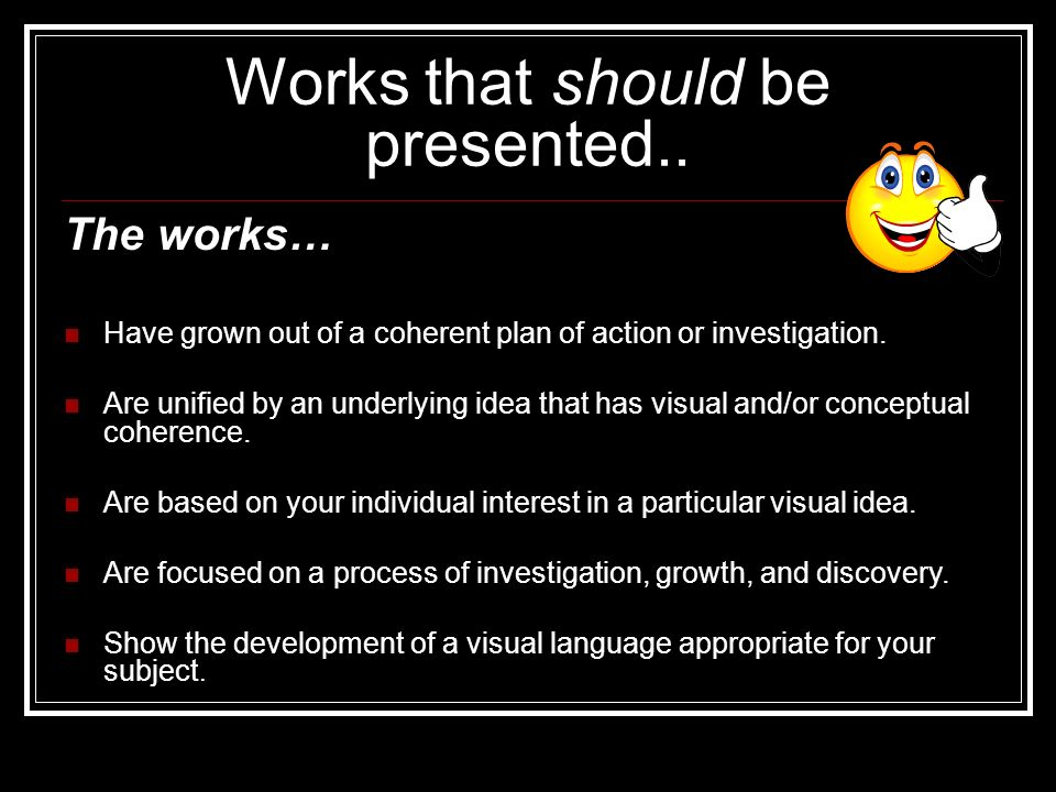 Works that should be presented.. The works… Have grown out of a coherent plan of action or investigation. Are unified by an underlying idea that has v
