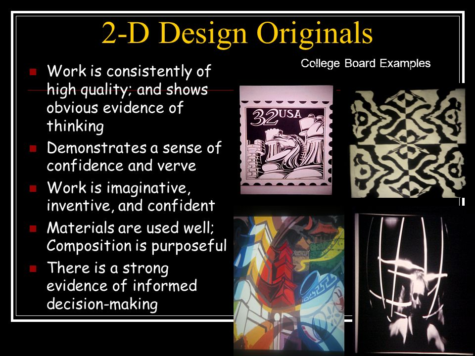 2-D Design Originals Work is consistently of high quality; and shows obvious evidence of thinking Demonstrates a sense of confidence and verve Work is