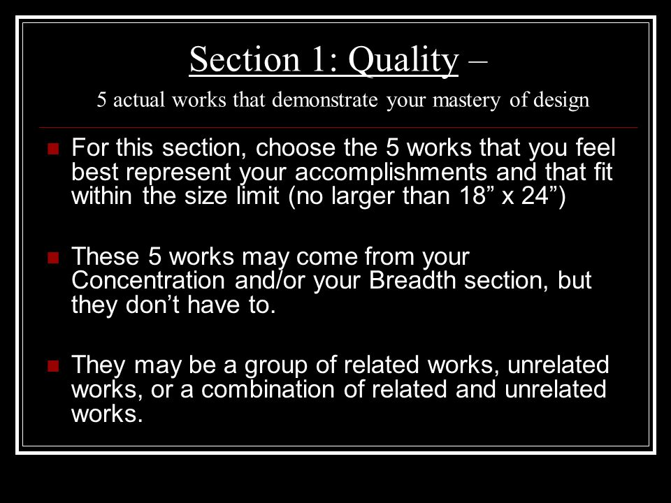 Section 2: Concentration – Works describing an in-depth exploration of a particular design concern (12 slides) ~ For your concentration, you are asked to devote considerable time, effort, and thought to an investigation of a specific visual idea.