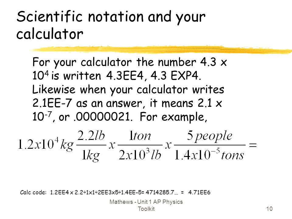Scientific notation and your calculator 10 Mathews - Unit 1 AP Physics Toolkit For your calculator the number 4.3 x 10 4 is written 4.3EE4, 4.3 EXP4.