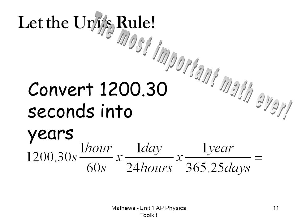 Let the Units Rule! 11Mathews - Unit 1 AP Physics Toolkit Convert 1200.30 seconds into years