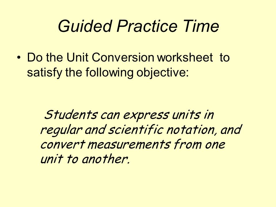 Guided Practice Time Do the Unit Conversion worksheet to satisfy the following objective: Students can express units in regular and scientific notation, and convert measurements from one unit to another.