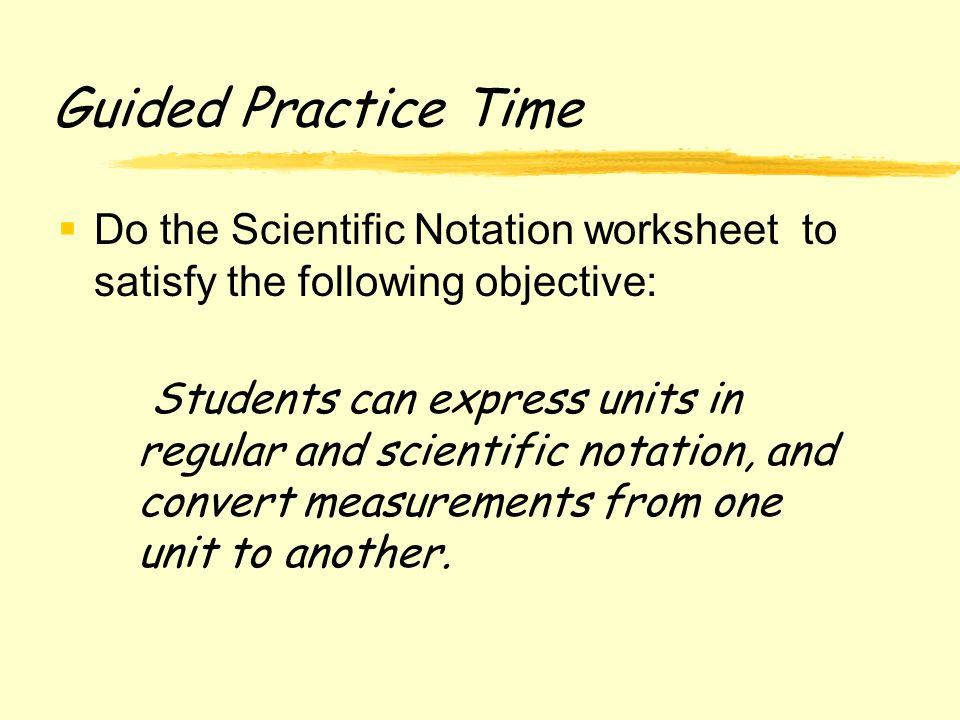 Guided Practice Time Do the Scientific Notation worksheet to satisfy the following objective: Students can express units in regular and scientific notation, and convert measurements from one unit to another.