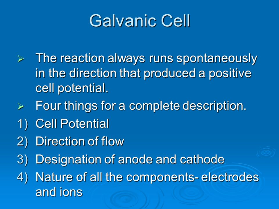 Galvanic Cell The reaction always runs spontaneously in the direction that produced a positive cell potential. The reaction always runs spontaneously