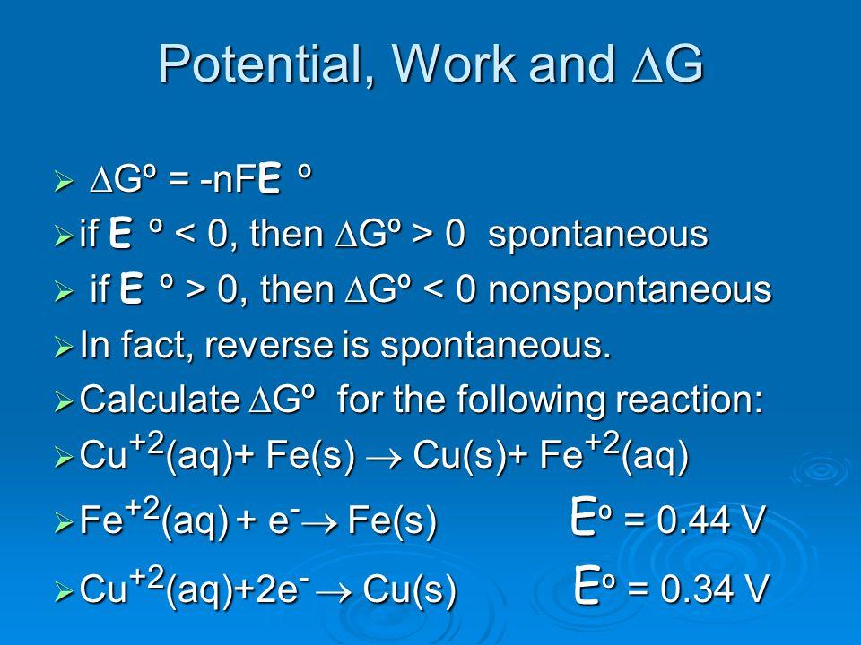 Potential, Work and G Gº = -nFE º Gº = -nFE º if E º 0 spontaneous if E º 0 spontaneous if E º > 0, then Gº 0, then Gº < 0 nonspontaneous In fact, rev