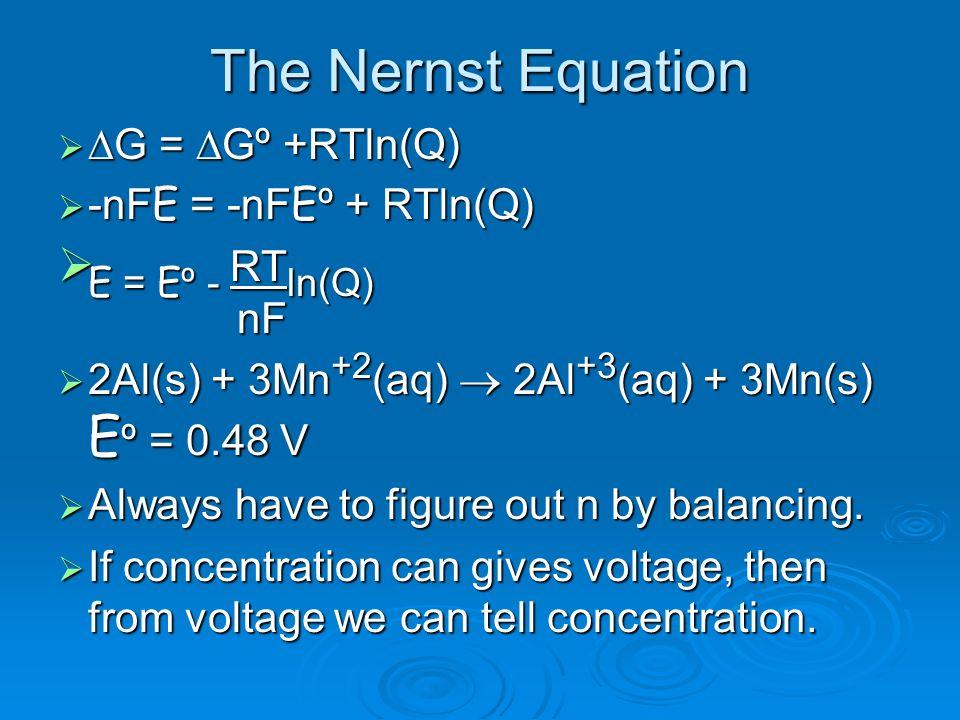 The Nernst Equation G = Gº +RTln(Q) G = Gº +RTln(Q) -nFE = -nFEº + RTln(Q) -nFE = -nFEº + RTln(Q) E = Eº - RT ln(Q) nF E = Eº - RT ln(Q) nF 2Al(s) + 3