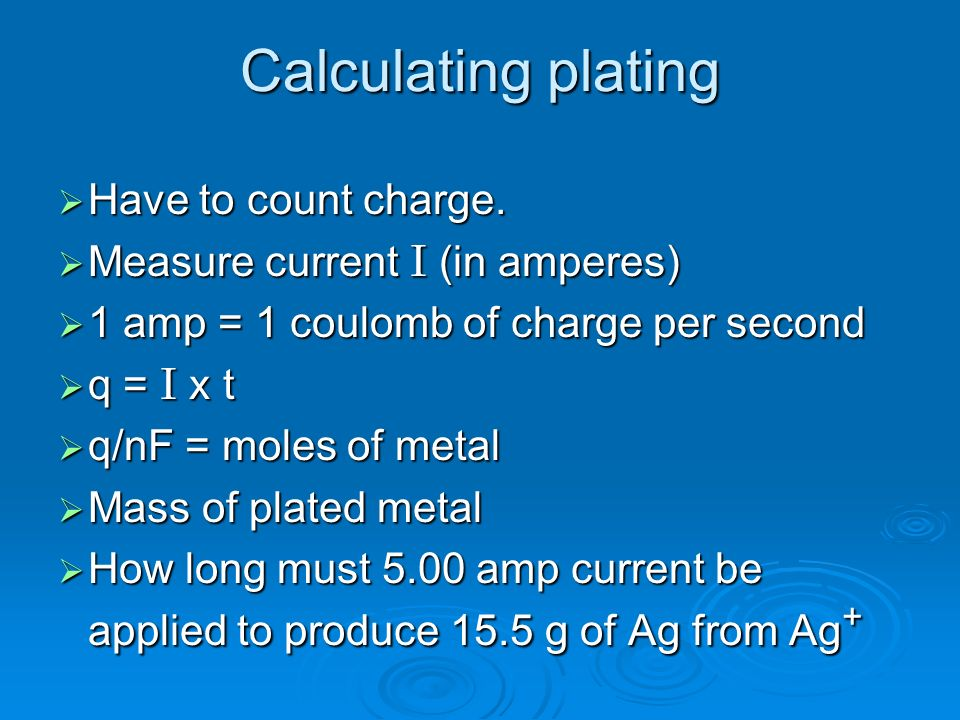 Calculating plating Have to count charge. Have to count charge. Measure current I (in amperes) Measure current I (in amperes) 1 amp = 1 coulomb of cha