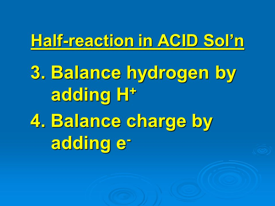 3. Balance hydrogen by adding H + 4. Balance charge by adding e - Half-reaction in ACID Soln