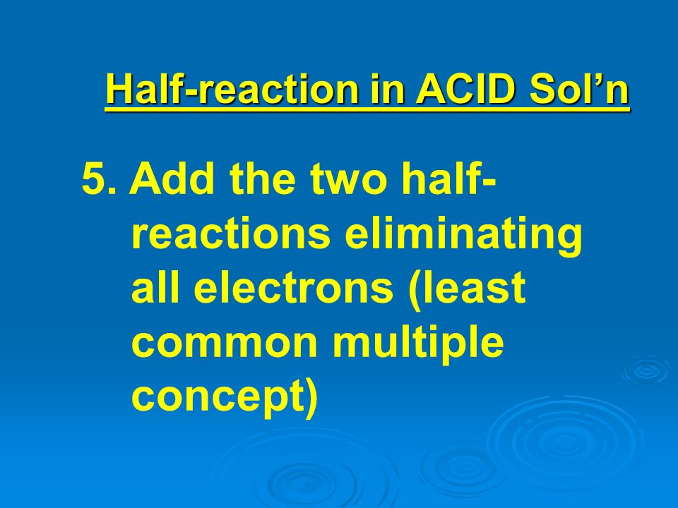 5. Add the two half- reactions eliminating all electrons (least common multiple concept) Half-reaction in ACID Soln