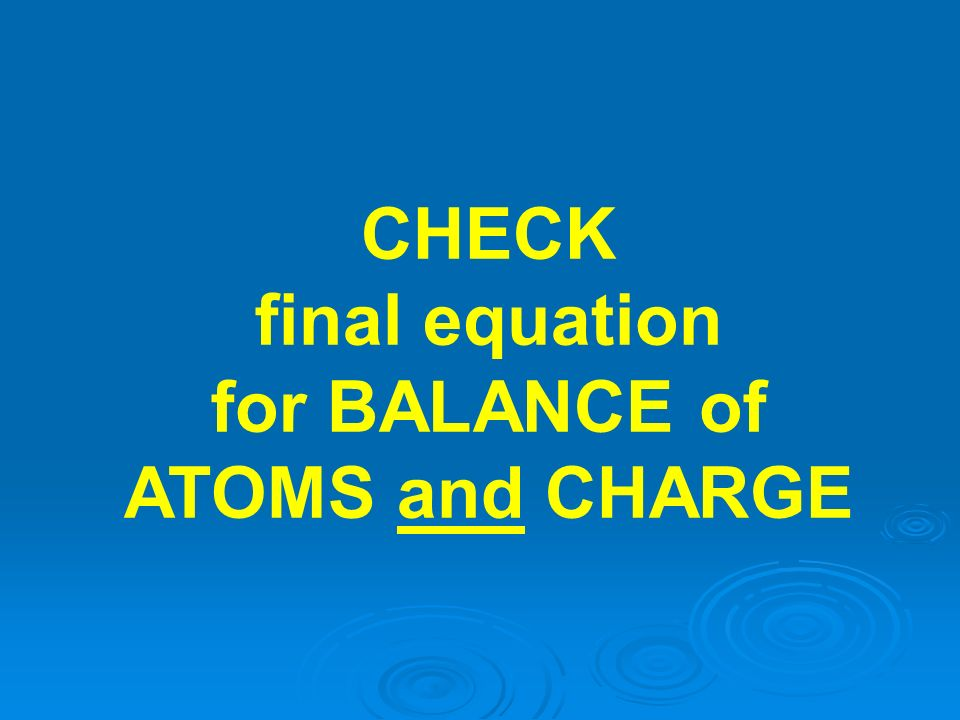 CHECK final equation for BALANCE of ATOMS and CHARGE