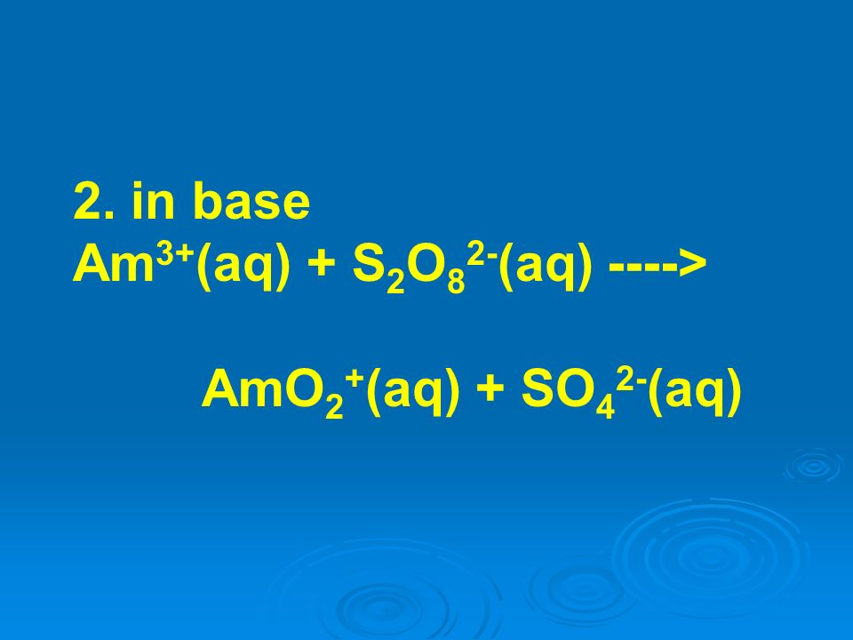 2. in base Am 3+ (aq) + S 2 O 8 2- (aq) ----> AmO 2 + (aq) + SO 4 2- (aq)