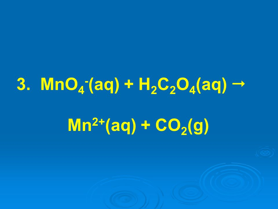 3. MnO 4 - (aq) + H 2 C 2 O 4 (aq) Mn 2+ (aq) + CO 2 (g)