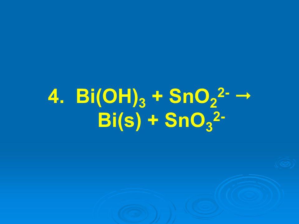 4. Bi(OH) 3 + SnO 2 2- Bi(s) + SnO 3 2-