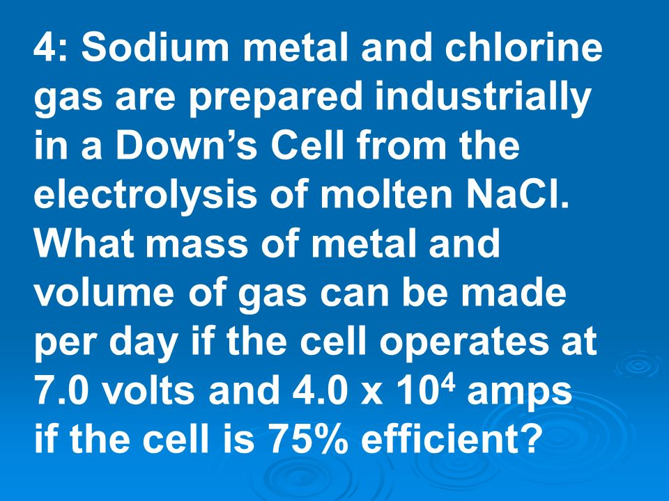 4: Sodium metal and chlorine gas are prepared industrially in a Downs Cell from the electrolysis of molten NaCl. What mass of metal and volume of gas