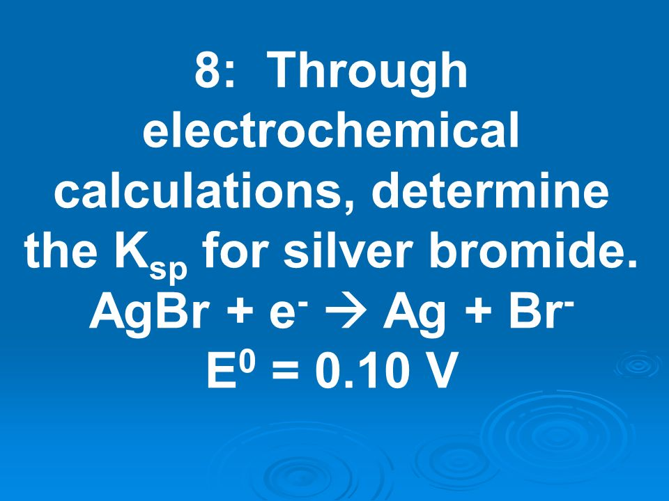 8: Through electrochemical calculations, determine the K sp for silver bromide. AgBr + e - Ag + Br - E 0 = 0.10 V