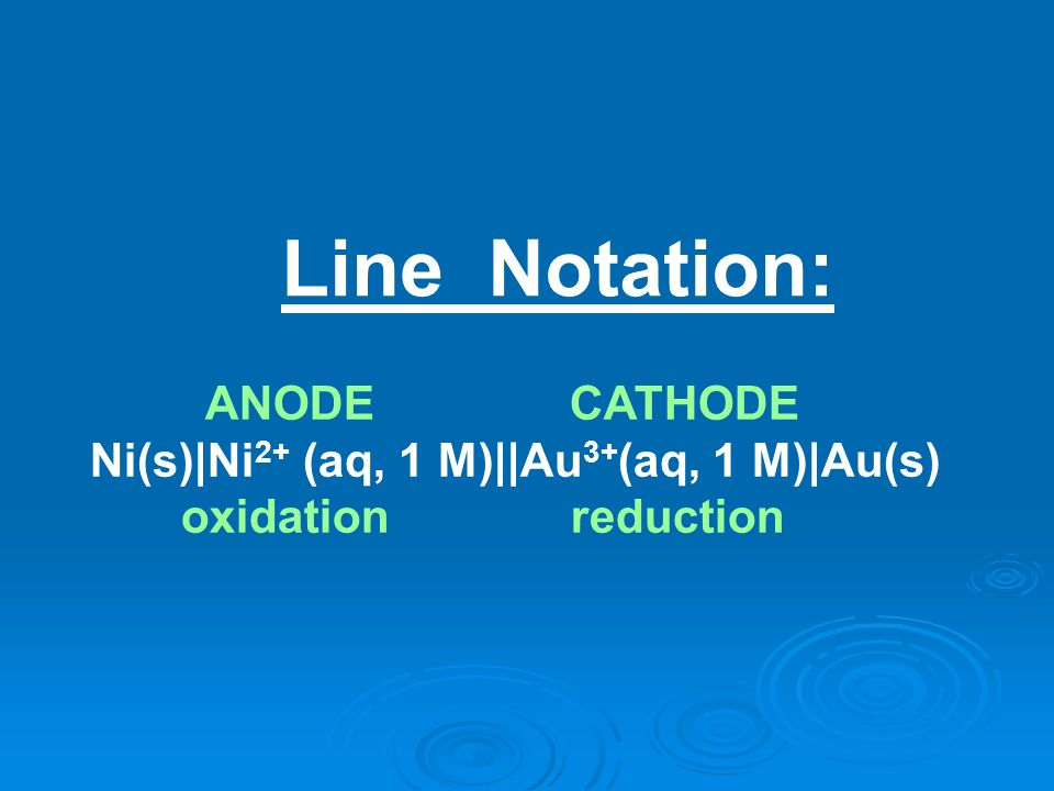 Line Notation: ANODE CATHODE Ni(s)|Ni 2+ (aq, 1 M)||Au 3+ (aq, 1 M)|Au(s) oxidation reduction