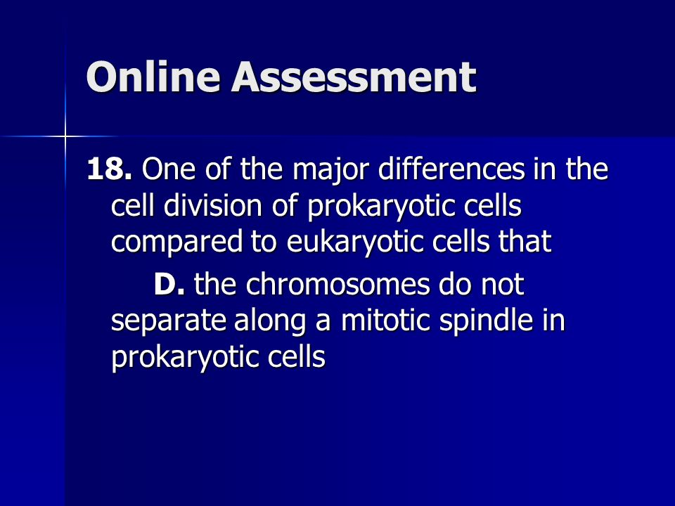 Online Assessment 18. One of the major differences in the cell division of prokaryotic cells compared to eukaryotic cells that D. the chromosomes do n