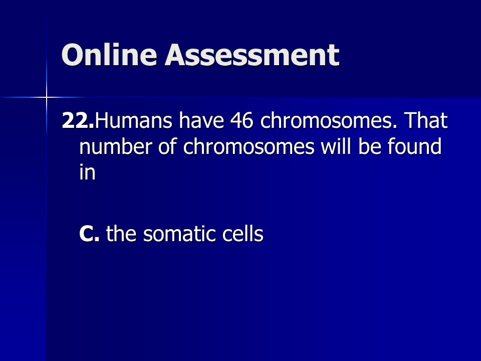 Online Assessment 22.Humans have 46 chromosomes. That number of chromosomes will be found in C.