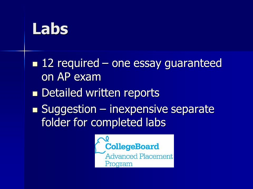 Labs 12 required – one essay guaranteed on AP exam 12 required – one essay guaranteed on AP exam Detailed written reports Detailed written reports Suggestion – inexpensive separate folder for completed labs Suggestion – inexpensive separate folder for completed labs