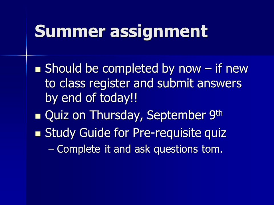 Summer assignment Should be completed by now – if new to class register and submit answers by end of today!.