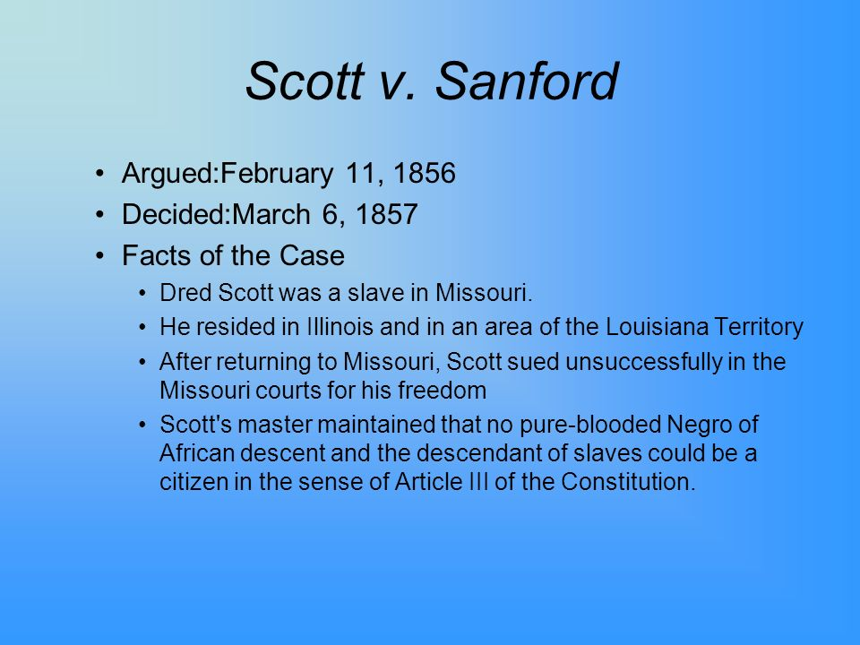 Scott v. Sanford Argued:February 11, 1856 Decided:March 6, 1857 Facts of the Case Dred Scott was a slave in Missouri. He resided in Illinois and in an