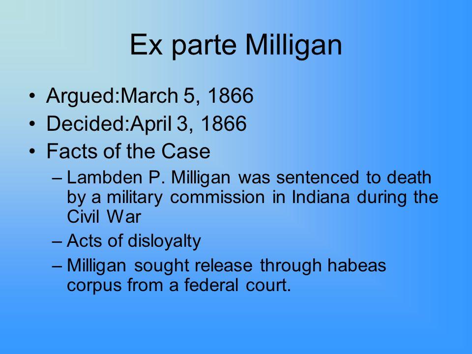 Ex parte Milligan Argued:March 5, 1866 Decided:April 3, 1866 Facts of the Case –Lambden P.