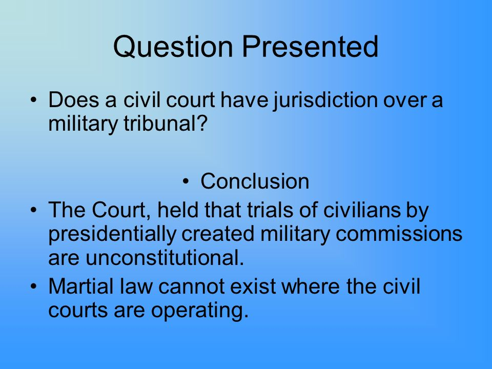 Question Presented Does a civil court have jurisdiction over a military tribunal.
