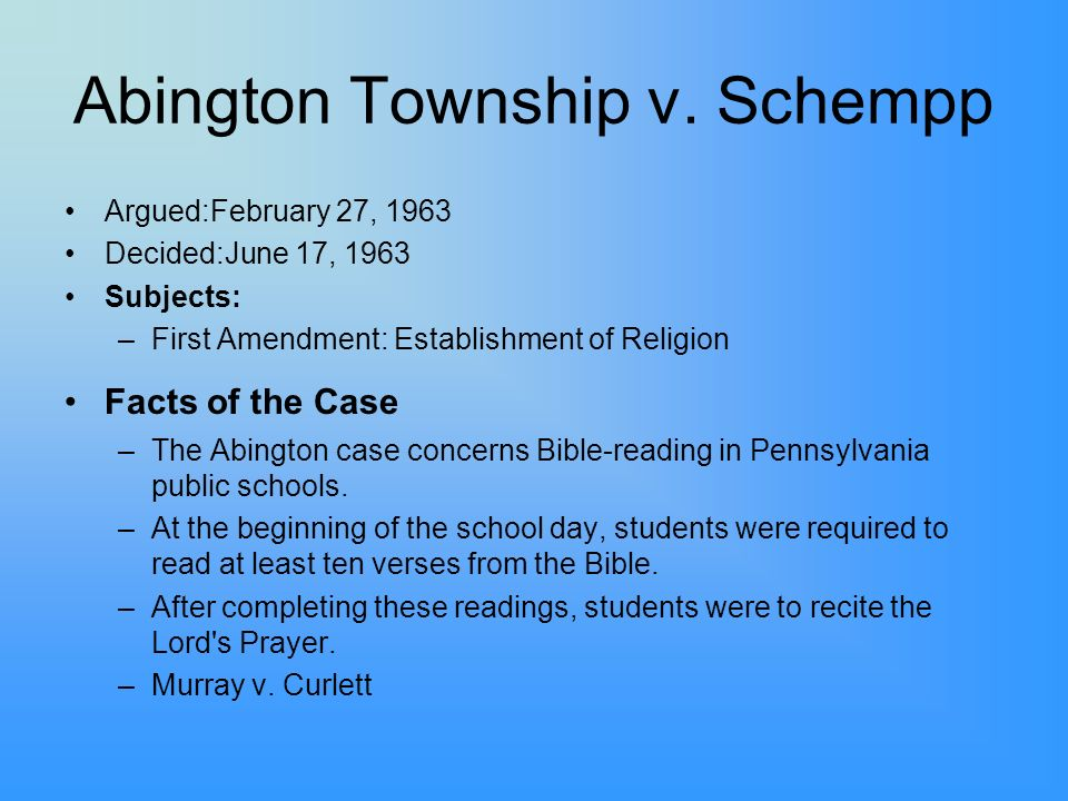 Abington Township v. Schempp Argued:February 27, 1963 Decided:June 17, 1963 Subjects: –First Amendment: Establishment of Religion Facts of the Case –T