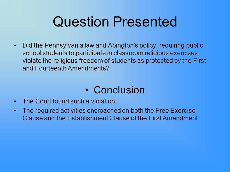Question Presented Did the Pennsylvania law and Abington's policy, requiring public school students to participate in classroom religious exercises, v