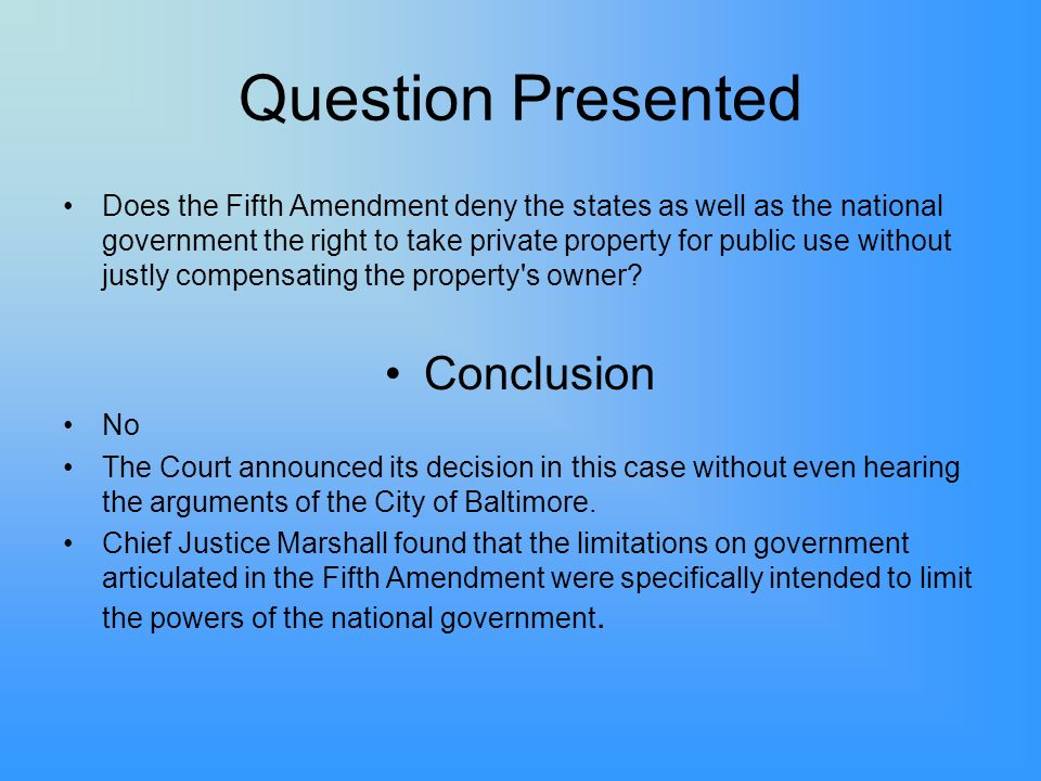 Question Presented Does the Fifth Amendment deny the states as well as the national government the right to take private property for public use without justly compensating the property s owner.