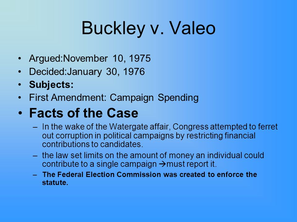 Buckley v. Valeo Argued:November 10, 1975 Decided:January 30, 1976 Subjects: First Amendment: Campaign Spending Facts of the Case –In the wake of the