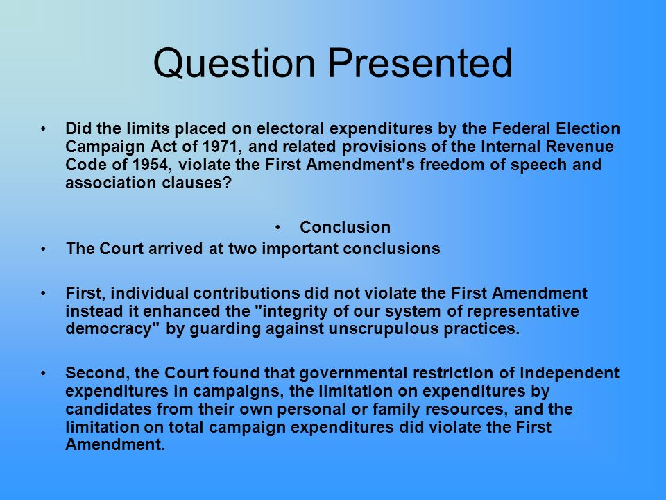 Question Presented Did the limits placed on electoral expenditures by the Federal Election Campaign Act of 1971, and related provisions of the Internal Revenue Code of 1954, violate the First Amendment s freedom of speech and association clauses.