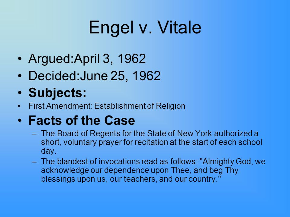 Engel v. Vitale Argued:April 3, 1962 Decided:June 25, 1962 Subjects: First Amendment: Establishment of Religion Facts of the Case –The Board of Regent