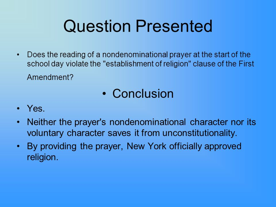 Question Presented Does the reading of a nondenominational prayer at the start of the school day violate the establishment of religion clause of the First Amendment.