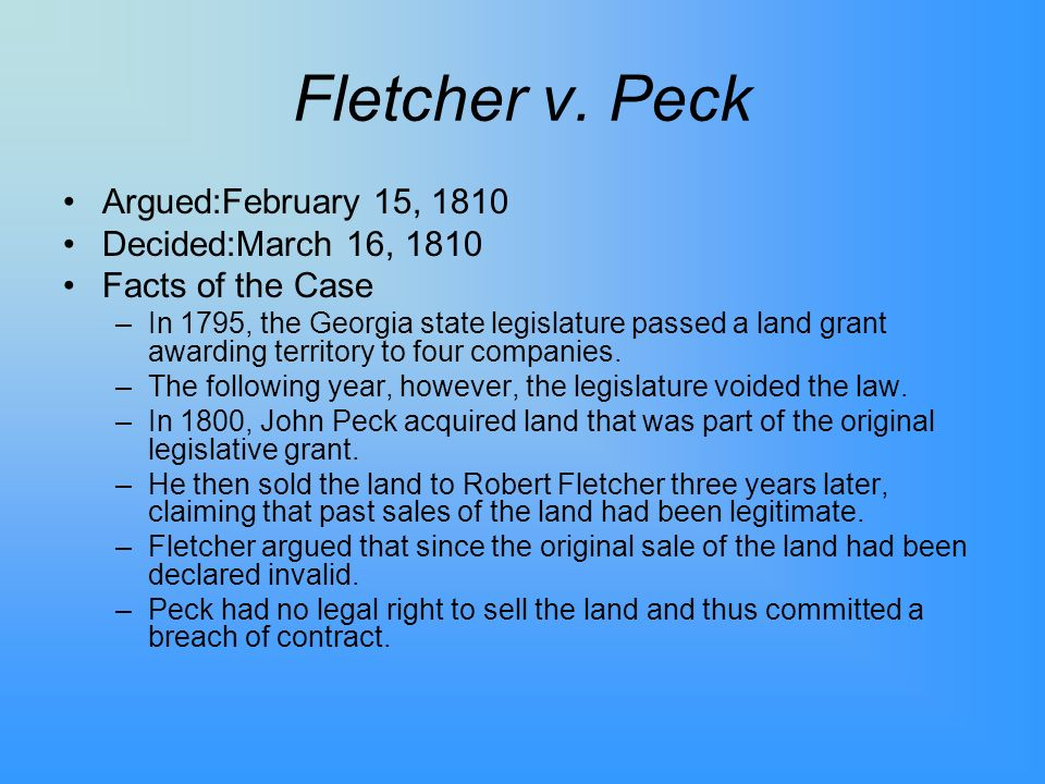 Fletcher v. Peck Argued:February 15, 1810 Decided:March 16, 1810 Facts of the Case –In 1795, the Georgia state legislature passed a land grant awardin