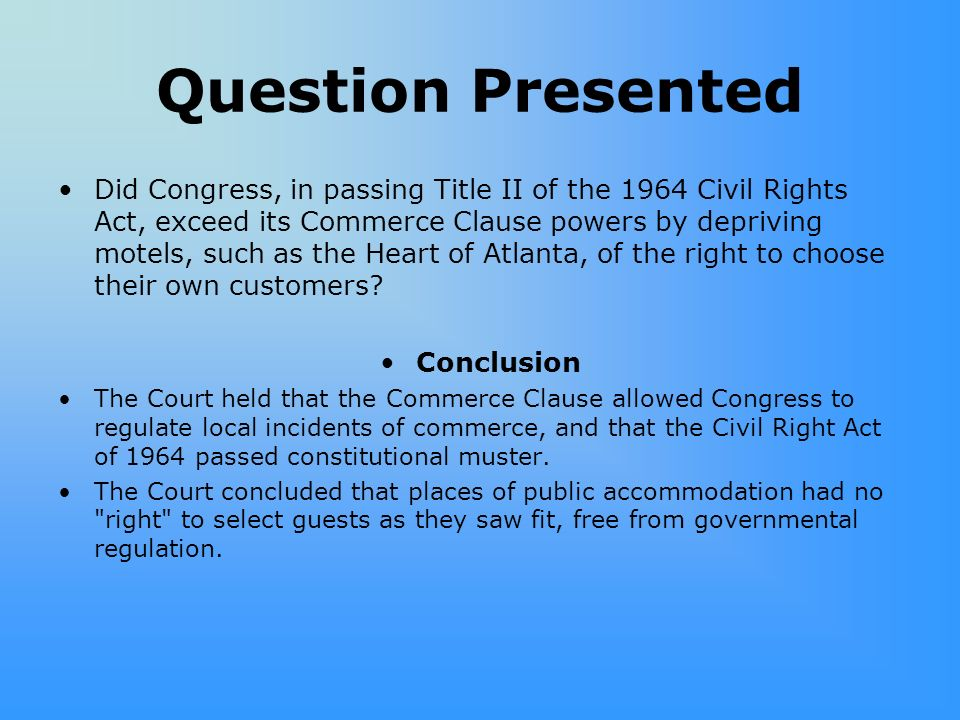Question Presented Did Congress, in passing Title II of the 1964 Civil Rights Act, exceed its Commerce Clause powers by depriving motels, such as the Heart of Atlanta, of the right to choose their own customers.