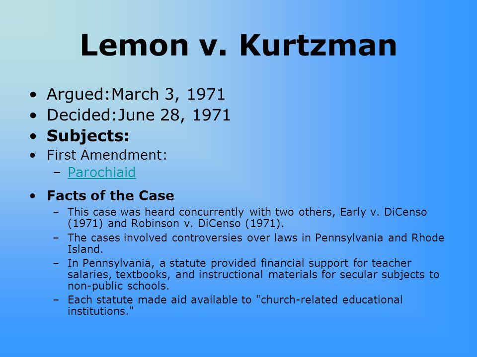 Lemon v. Kurtzman Argued:March 3, 1971 Decided:June 28, 1971 Subjects: First Amendment: –ParochiaidParochiaid Facts of the Case –This case was heard c