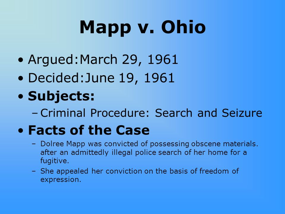 Mapp v. Ohio Argued:March 29, 1961 Decided:June 19, 1961 Subjects: –Criminal Procedure: Search and Seizure Facts of the Case –Dolree Mapp was convicte