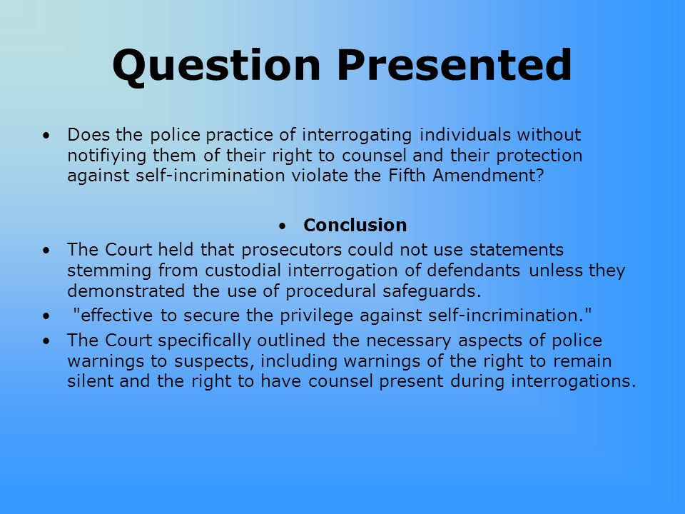 Question Presented Does the police practice of interrogating individuals without notifiying them of their right to counsel and their protection against self-incrimination violate the Fifth Amendment.