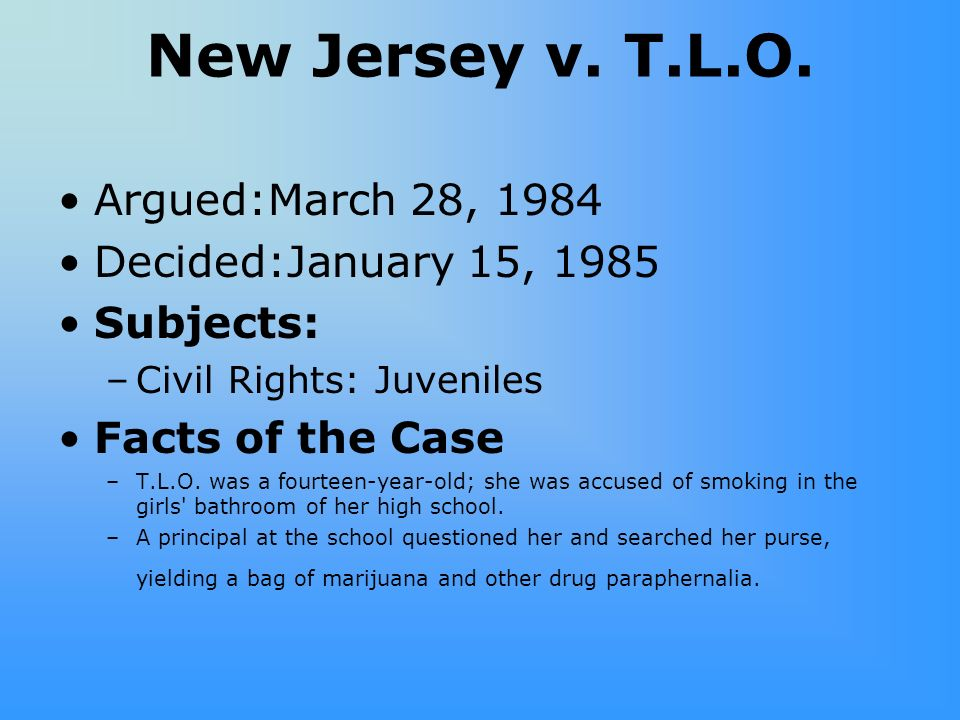 New Jersey v. T.L.O. Argued:March 28, 1984 Decided:January 15, 1985 Subjects: –Civil Rights: Juveniles Facts of the Case –T.L.O. was a fourteen-year-o