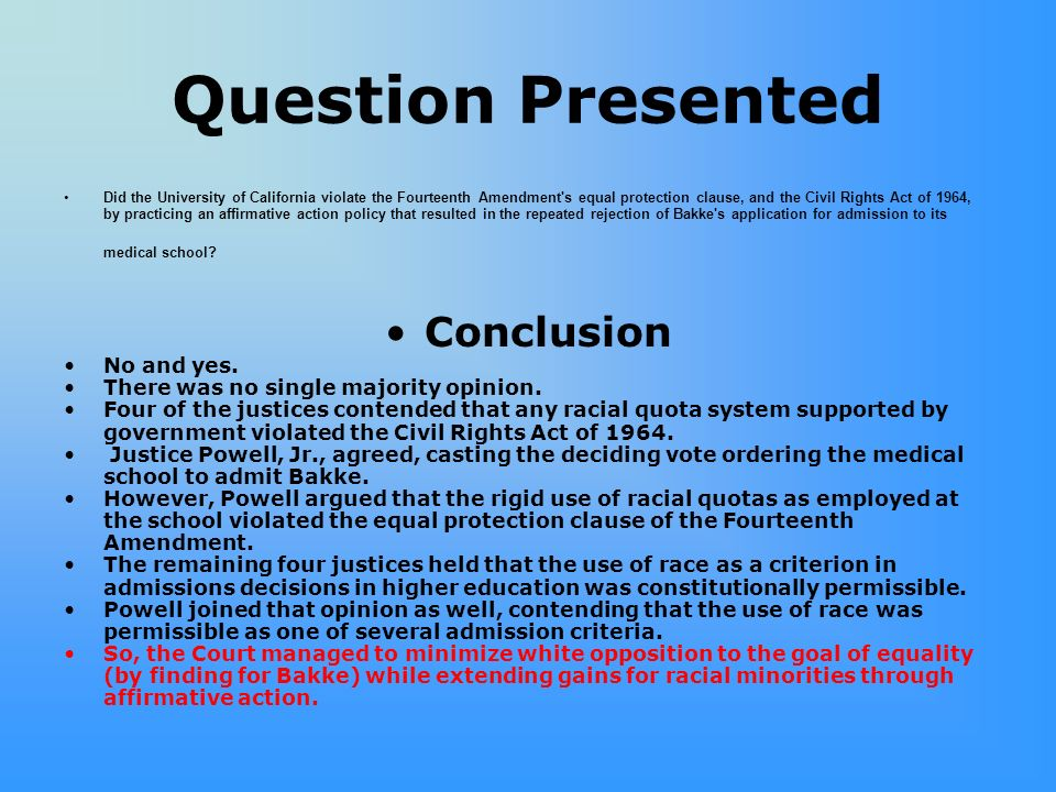 Question Presented Did the University of California violate the Fourteenth Amendment s equal protection clause, and the Civil Rights Act of 1964, by practicing an affirmative action policy that resulted in the repeated rejection of Bakke s application for admission to its medical school.