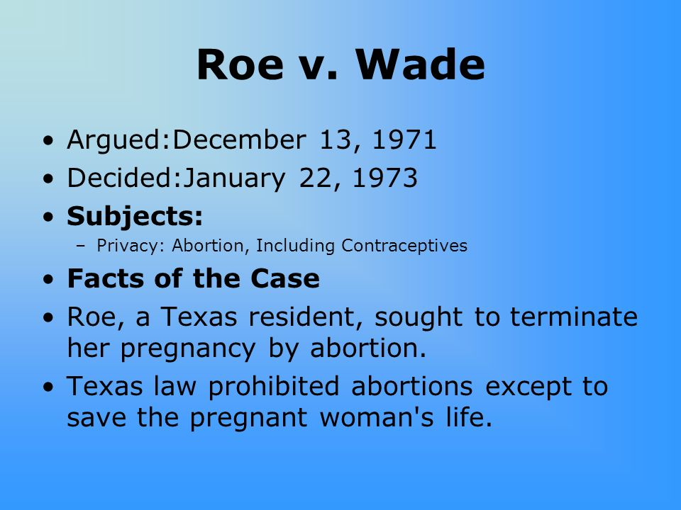 Roe v. Wade Argued:December 13, 1971 Decided:January 22, 1973 Subjects: –Privacy: Abortion, Including Contraceptives Facts of the Case Roe, a Texas re