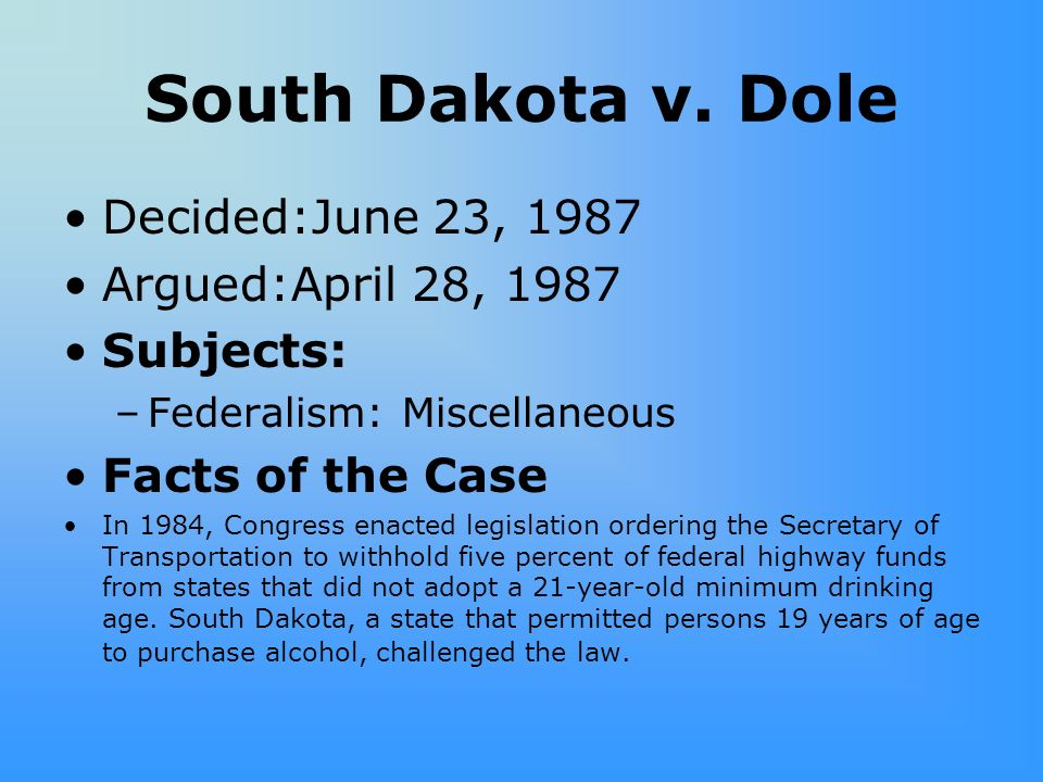 South Dakota v. Dole Decided:June 23, 1987 Argued:April 28, 1987 Subjects: –Federalism: Miscellaneous Facts of the Case In 1984, Congress enacted legi