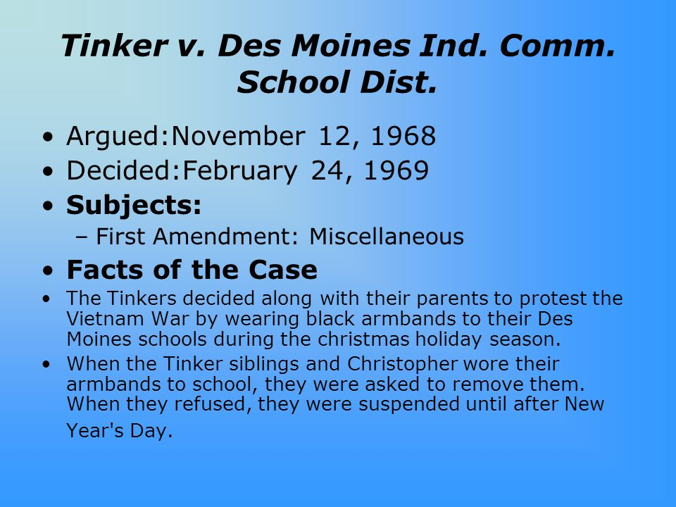 Tinker v. Des Moines Ind. Comm. School Dist. Argued:November 12, 1968 Decided:February 24, 1969 Subjects: –First Amendment: Miscellaneous Facts of the