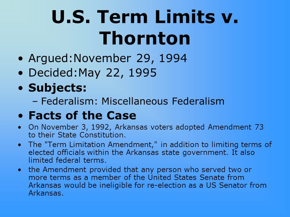 U.S. Term Limits v. Thornton Argued:November 29, 1994 Decided:May 22, 1995 Subjects: –Federalism: Miscellaneous Federalism Facts of the Case On Novemb