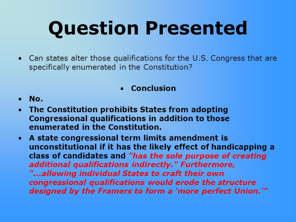 Question Presented Can states alter those qualifications for the U.S. Congress that are specifically enumerated in the Constitution? Conclusion No. Th