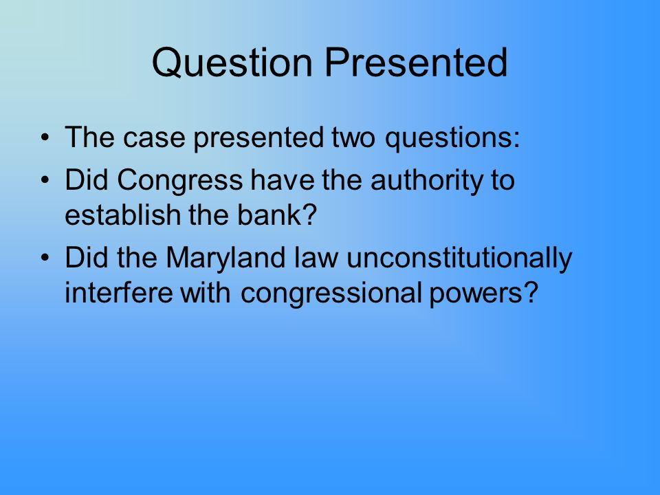 Question Presented The case presented two questions: Did Congress have the authority to establish the bank? Did the Maryland law unconstitutionally in